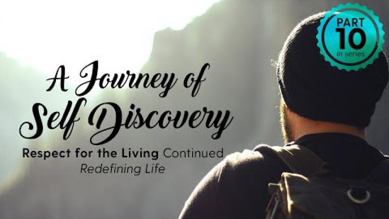 A Journey of Self Discovery #10 : Respect for the Living - Redefining Life