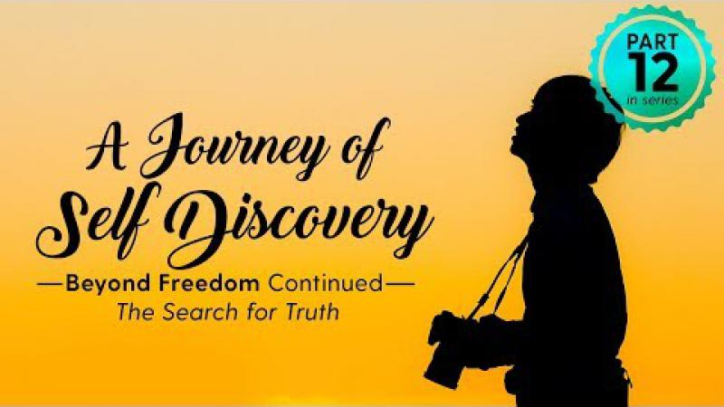A Journey of Self Discovery #12 :  Beyond Freedom - The Search for Truth